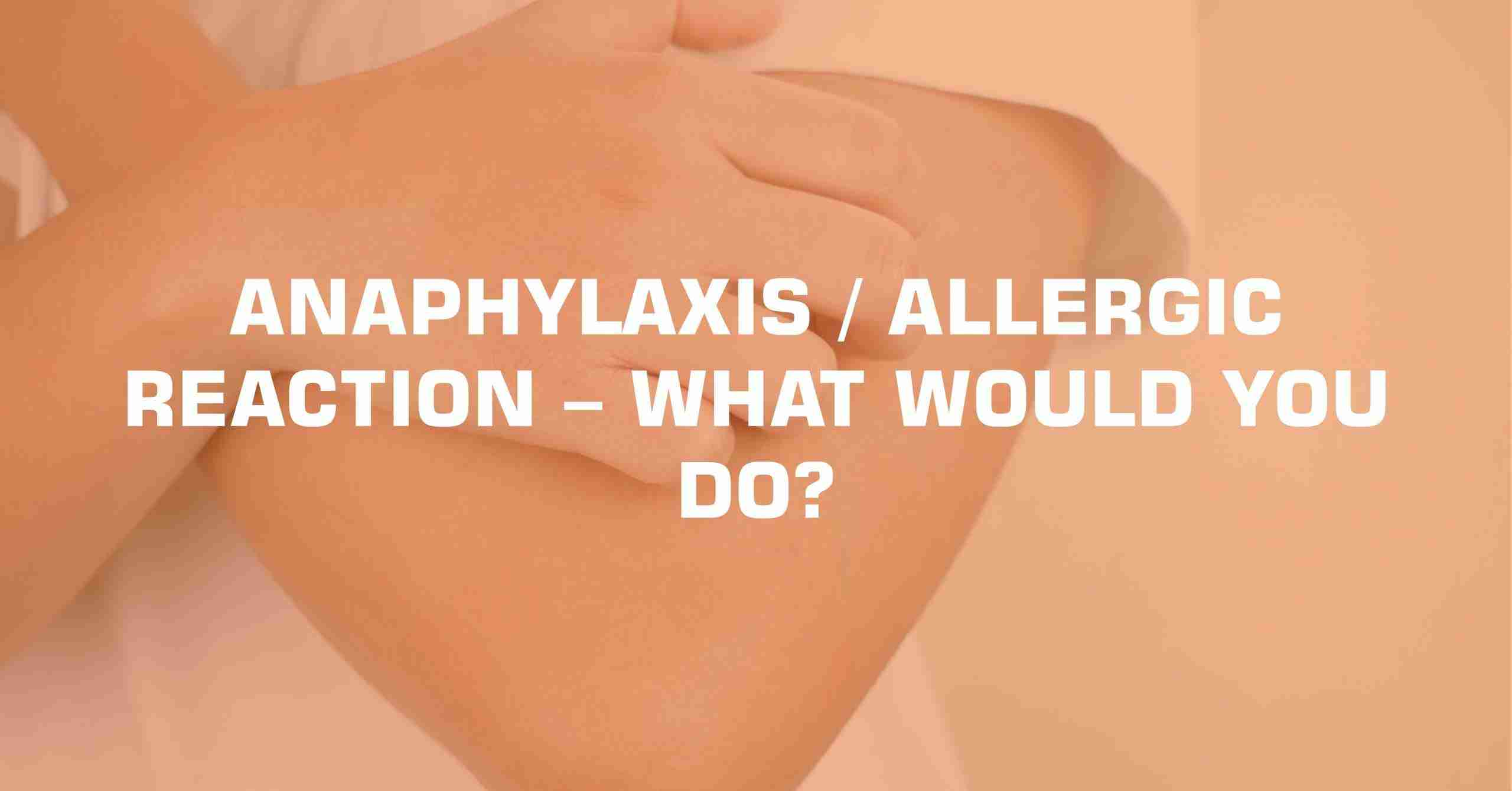 ANAPHYLAXIS ALLERGIC REACTION – WHAT WOULD YOU DO scaled